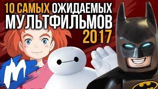 ТОП-10 Самых ожидаемых МУЛЬТФИЛЬМОВ 2017