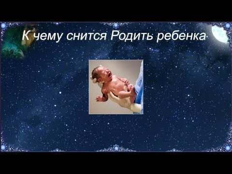 К чему снится Родить ребенка (Сонник)