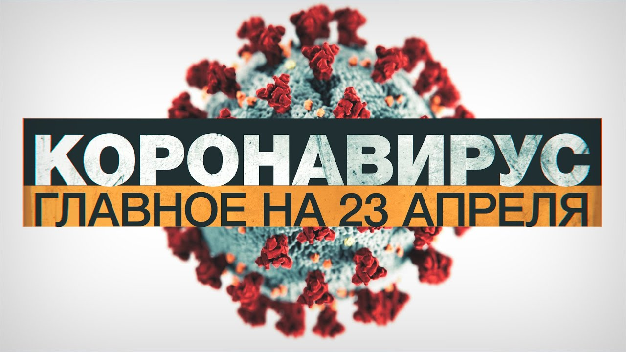 Коронавирус в России и мире: главные новости о распространении COVID-19 к 23 апреля