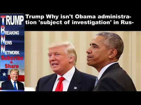 Trump Why isn't Obama administration 'subject of investigation'