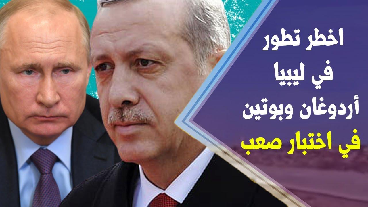 تطورات خطيرة في ليبيا أنقرة وموسكو على حافة الهاوية أردوغان وبوتين في اخطر موقف في التاريخ ماذا يحصل
