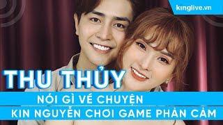 KINGLIVE | Thu Thủy nói gì về chuyện Kin Nguyễn chơi game phản cảm