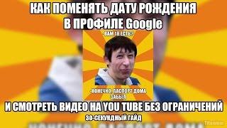 Как поменять в Google-аккаунте? (Чтобы смотреть 18+ на You Tube)