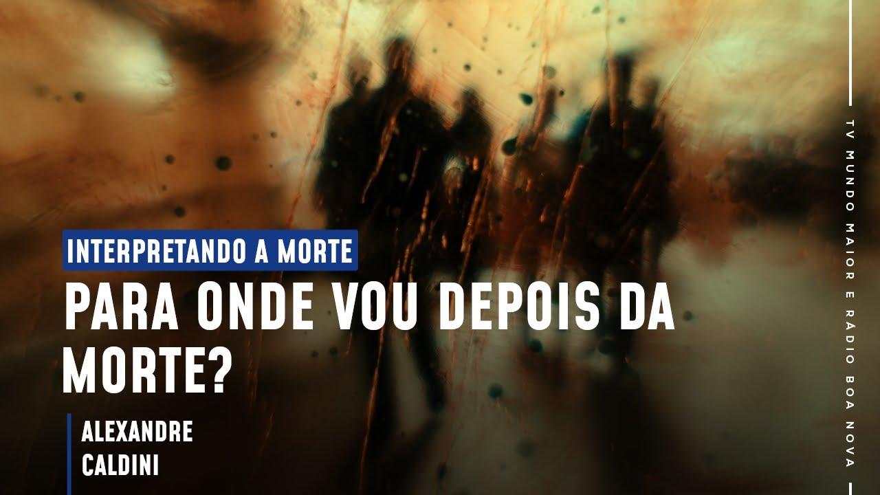 PARA ONDE VOU DEPOIS DA MORTE? - ALEXANDRE CALDINI