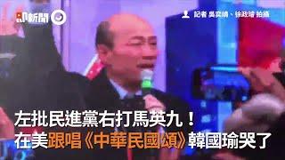 左批民進黨右打馬英九! 在美跟唱《中華民國頌》韓國瑜哭了