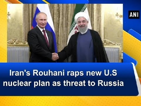 Iran's Rouhani raps new U.S nuclear plan as threat to Russia - ANI News