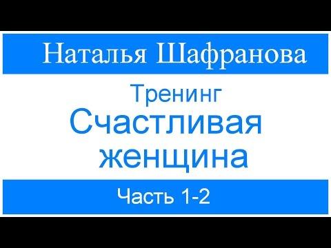 Тренинг   Счастливая женщина  Наталья Шафранова Часть 1-2