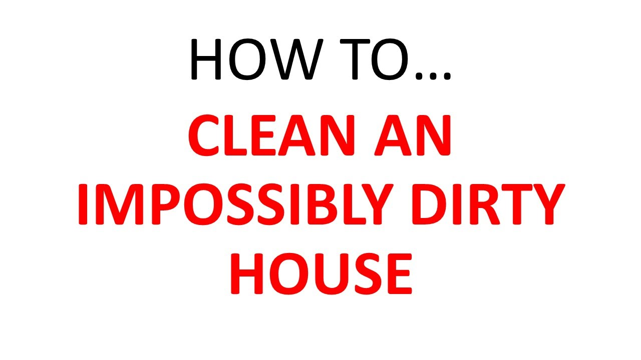 How To Clean The House how to clean an impossibly dirty house - youtube