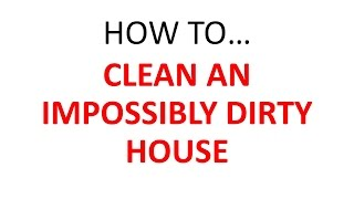 How to Clean an Impossibly Dirty House