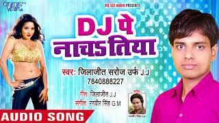Dj Pe Nachatiya Piyatiya Viski - Jilajeet Saroj Urf J.J - Bhojpuri Hit Songs 2018 New