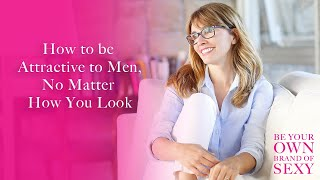 How to Be Attractive to Men, No Matter How You Look
