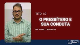 O PRESBÍTERO E SUA CONDUTA - Tito 1:7 | Pb. Paulo Rodrigo