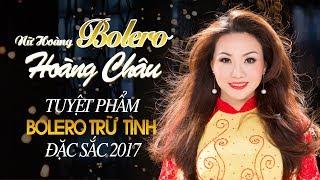 HOÀNG CHÂU - NỮ HOÀNG BOLERO, NỮ HOÀNG NHẠC SẾN || TUYỆT PHẨM BOLERO TRỮ TÌNH ĐẶC SẮC 2017