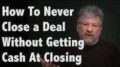 How To Never Close a Deal Without Getting Cash At Closing