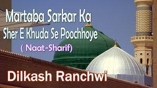 Martaba Sarkar Ka Sher E Khuda Se Poochhiye || HD New Naat Sharif || Dilkash Ranchwi