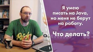 Я умею писать на Java, но меня не берут на работу. Что делать?