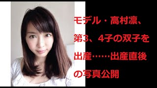 モデル・高村凛、第3、4子の双子を出産……出産直後の写真公開 高村凛 検索動画 2