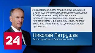 Патрушев: политика США на Ближнем Востоке привела к возникновению ИГИЛ - Россия 24