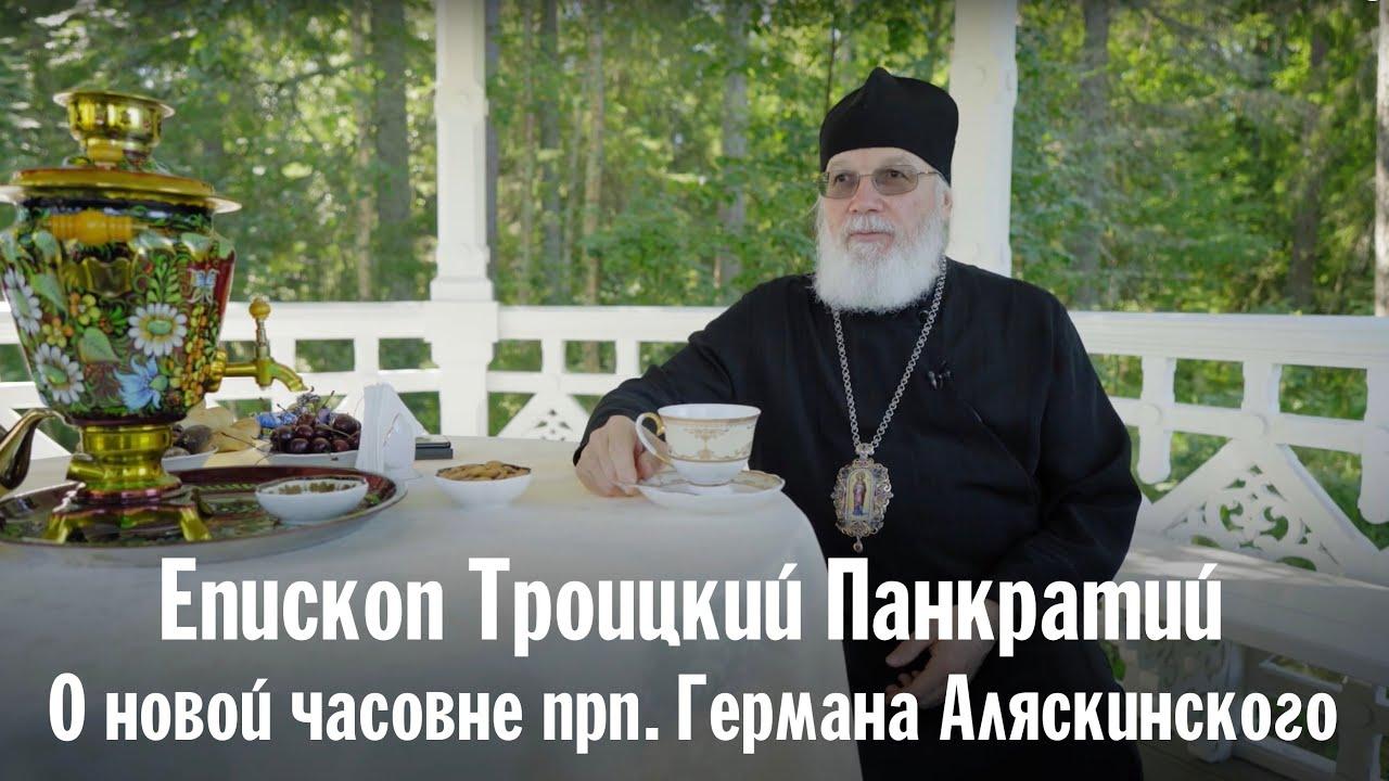 О новой часовне прп. Германа Аляскинского   Епископ Троицкий Панкратий