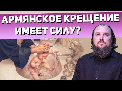 Имеет ли силу армянское крещение? Священник Максим Каскун