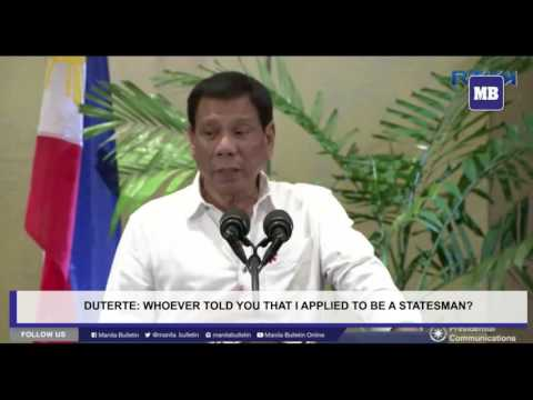 Duterte: Whoever told you that I applied to be a statesman?