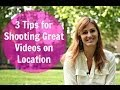 3 Tips for Shooting Great Videos on Location