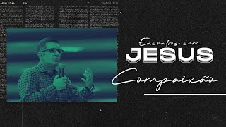 Encontros com Jesus: Compaixão - Pr. Francisco Chaves