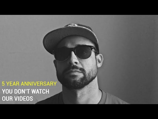 5 Year Anniversary: You Don't Watch Our Videos
