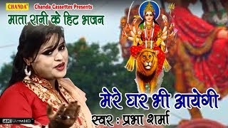 माता रानी के हिट भजन : मेरे घर भी आयेगी || Prabha Sharma || Biggest Hit Mata Rani Bhajan