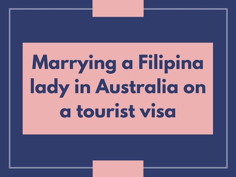 Marrying a Filipina lady in Australia on a tourist visa