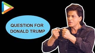 Shah Rukh Khan REVEALS a question that he has for Donald Trump