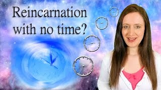 How Can There Be REINCARNATION When Time is An ILLUSION?