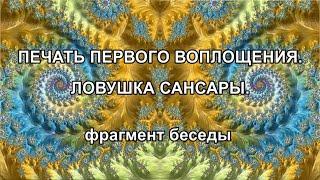 ПЕЧАТЬ ПЕРВОГО ВОПЛОЩЕНИЯ. ЛОВУШКА САНСАРЫ. фрагмент беседы
