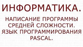 Информатика. Написание программы средней сложности. Pascal.