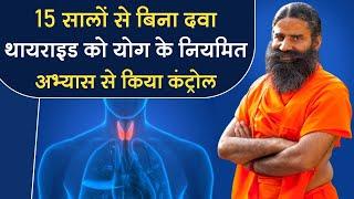 15 सालों से बिना दवा थायराइड (Thyroid) को योग के नियमित अभ्यास से किया कंट्रोल || Swami Ramdev