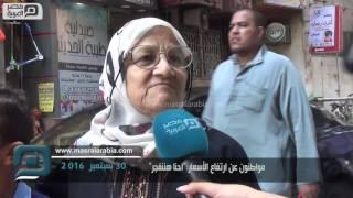 بالفيديو  مواطنون عن غلاء الأسعار: خايفين من بكرة