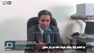 مصر العربية | عبد المنعم فؤاد يكشف طبيعة خلافه مع جابر عصفور