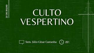 CULTO VESPERTINO, Sem. Júlio C. Castanha | IPBNL | 25.07.2021
