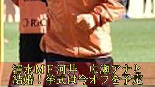 清水MF河井 広瀬アナと結婚!挙式は今オフを予定 清水MF河井 広瀬ア...