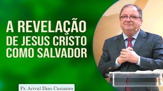 A revelação de Jesus Cristo como Salvador | Pr Arival Dias Casimiro