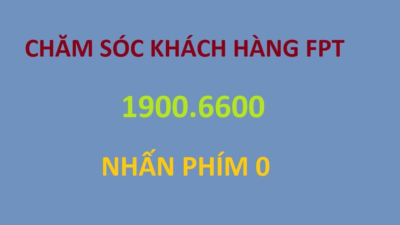 Cần gặp bộ phận chăm sóc khách hàng FPT – bấm 1900.6600 nhánh 0