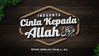 Indahnya Cinta kepada Allah Azza wa Jalla Ustadz Abdullah Taslim M A