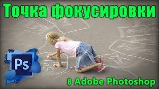 Точка фокусировки в фотошопе / The focus point in photoshop