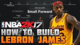 HOW TO MAKE LEBRON JAMES ON NBA 2K17! BEST SMALL FORWARD BUILD EVER (MyCareer)