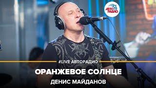 Денис Майданов - Оранжевое Солнце (#LIVE Авторадио)