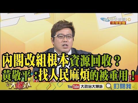 【精彩】內閣改組根本資源回收?黃敬平:找人民麻煩的被重用!
