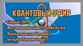 Квантовый эфир - Старкон 2015, Миссия невыполнима 5, Фантастическая четвёрка, Безрукие Парикмахерши