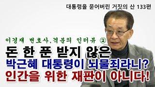 [대통령을 묻어버린 '거짓의 산' 133편] 이경재 변호사, 격분의 인터뷰 ② 돈 한 푼 받지 않은 박근혜 대통령이 뇌물죄라니? 인간을 위한 재판이 아니다!