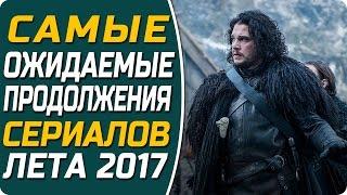 Самые ожидаемые продолжения сериалов Лета 2017 / ТОП 10 самых лучших сериалов Лета 2017