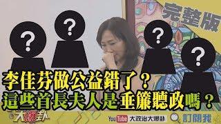 2019.01.10大政治大爆卦完整版(上)李佳芬做公益錯了?這些首長夫人是垂簾聽政嗎?